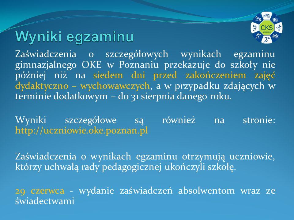Zaświadczenia o szczegółowych wynikach egzaminu gimnazjalnego OKE w Poznaniu przekazuje do szkoły nie później niż na siedem dni przed zakończeniem zajęć dydaktyczno – wychowawczych, a w przypadku zdających w terminie dodatkowym – do 31 sierpnia danego roku.