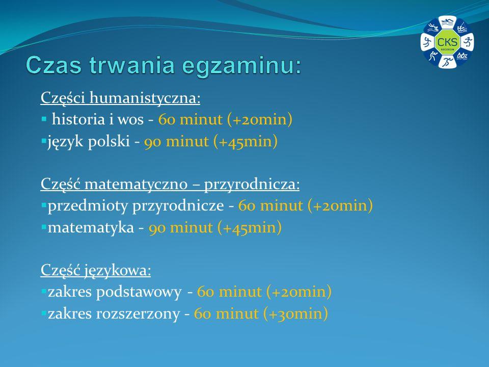 Części humanistyczna: historia i wos - 60 minut (+20min) język polski - 90 minut (+45min) Część matematyczno – przyrodnicza: przedmioty przyrodnicze - 60 minut (+20min) matematyka - 90 minut (+45min) Część językowa: zakres podstawowy - 60 minut (+20min) zakres rozszerzony - 60 minut (+30min)
