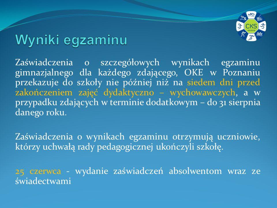 Zaświadczenia o szczegółowych wynikach egzaminu gimnazjalnego dla każdego zdającego, OKE w Poznaniu przekazuje do szkoły nie później niż na siedem dni przed zakończeniem zajęć dydaktyczno – wychowawczych, a w przypadku zdających w terminie dodatkowym – do 31 sierpnia danego roku.