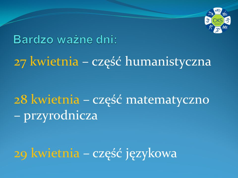 27 kwietnia – część humanistyczna 28 kwietnia – część matematyczno – przyrodnicza 29 kwietnia – część językowa