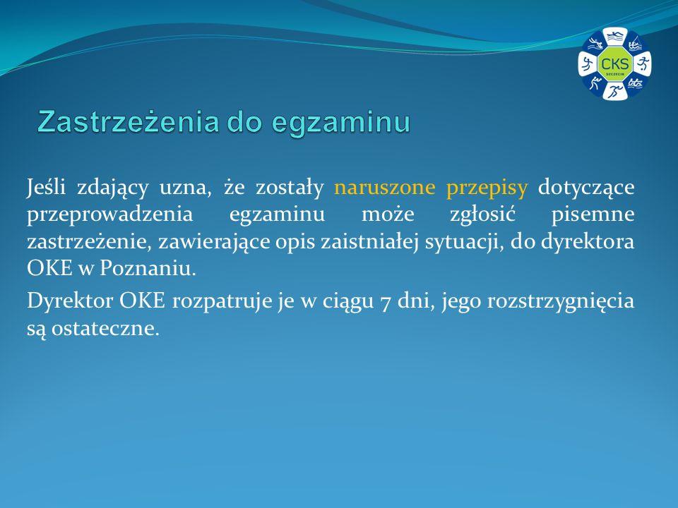 Jeśli zdający uzna, że zostały naruszone przepisy dotyczące przeprowadzenia egzaminu może zgłosić pisemne zastrzeżenie, zawierające opis zaistniałej sytuacji, do dyrektora OKE w Poznaniu.