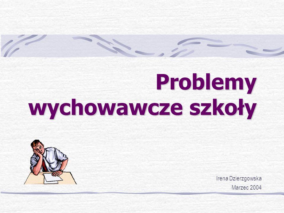 Problemy wychowawcze szkoły Irena Dzierzgowska Marzec 2004