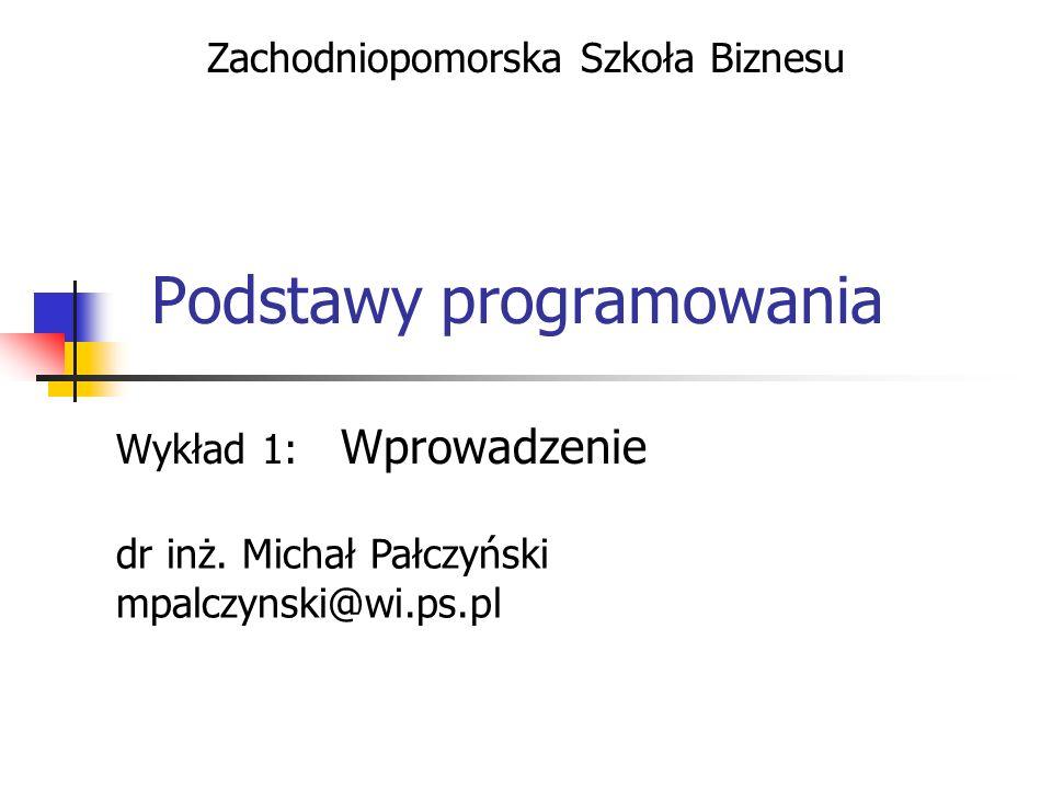 Podstawy programowania Wykład 1: Wprowadzenie Zachodniopomorska Szkoła Biznesu dr inż. Michał Pałczyński mpalczynski@wi.ps.pl