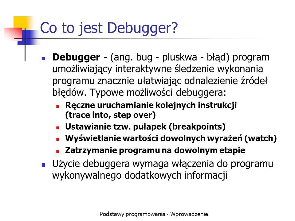 Podstawy programowania - Wprowadzenie Co to jest Debugger? Debugger - (ang. bug - pluskwa - błąd) program umożliwiający interaktywne śledzenie wykonan