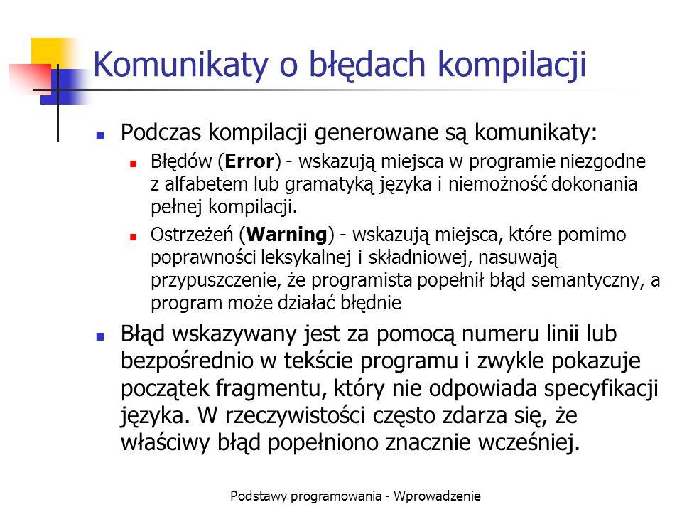 Podstawy programowania - Wprowadzenie Komunikaty o błędach kompilacji Podczas kompilacji generowane są komunikaty: Błędów (Error) - wskazują miejsca w