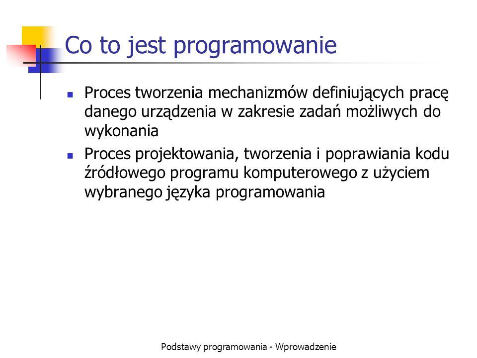 Podstawy programowania - Wprowadzenie Co to jest programowanie Proces tworzenia mechanizmów definiujących pracę danego urządzenia w zakresie zadań moż