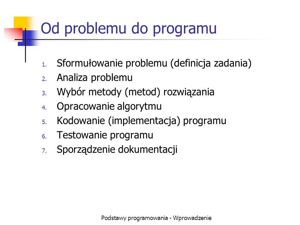 Podstawy programowania - Wprowadzenie Od problemu do programu 1. Sformułowanie problemu (definicja zadania) 2. Analiza problemu 3. Wybór metody (metod