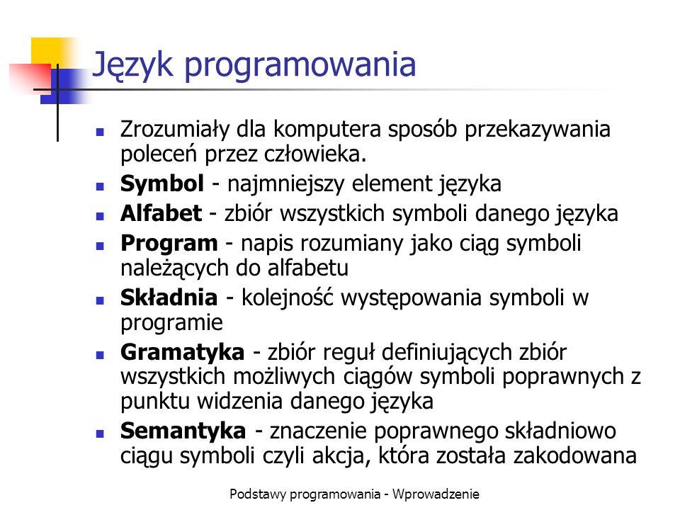Podstawy programowania - Wprowadzenie Język programowania Zrozumiały dla komputera sposób przekazywania poleceń przez człowieka. Symbol - najmniejszy