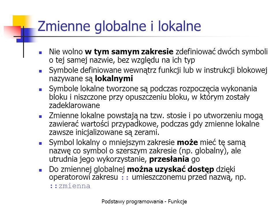 Podstawy programowania - Funkcje Zmienne globalne i lokalne Nie wolno w tym samym zakresie zdefiniować dwóch symboli o tej samej nazwie, bez względu n