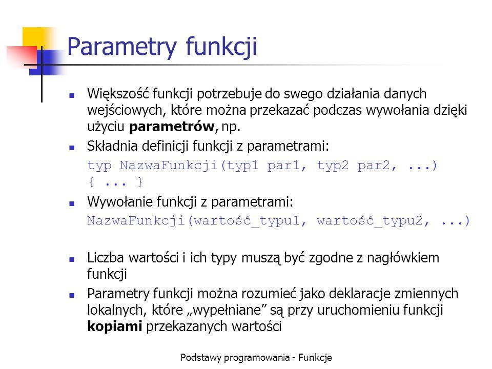 Podstawy programowania - Funkcje Parametry funkcji Większość funkcji potrzebuje do swego działania danych wejściowych, które można przekazać podczas w
