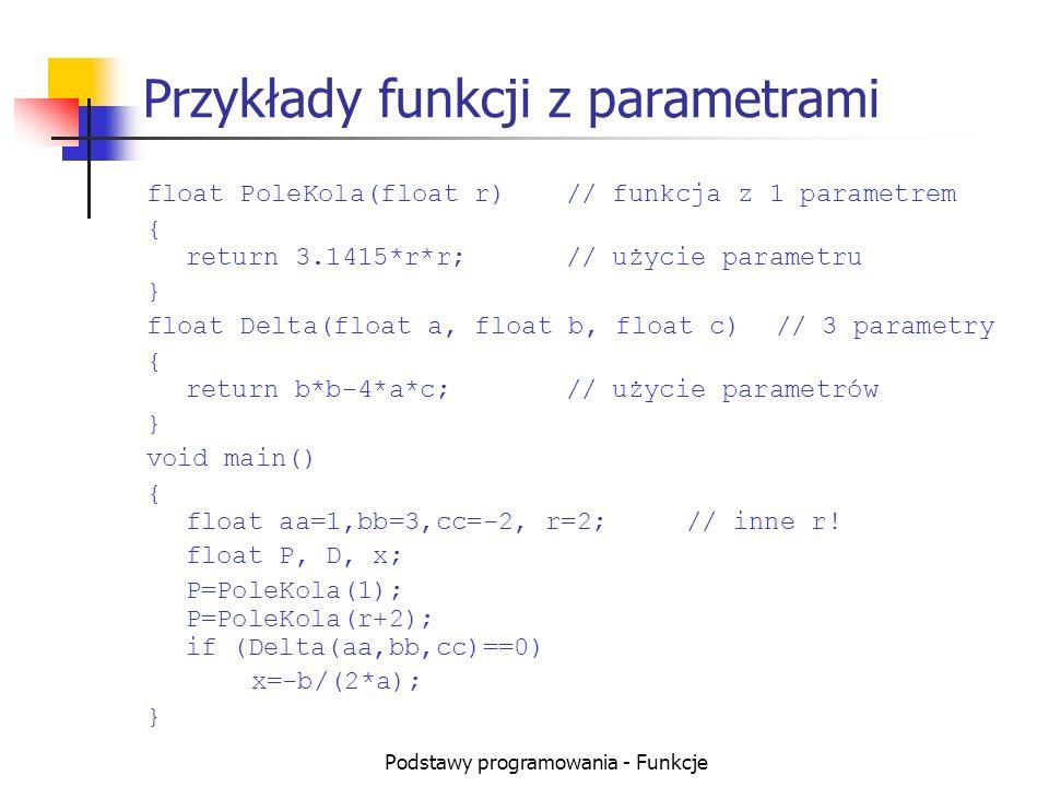 Podstawy programowania - Funkcje Przykłady funkcji z parametrami float PoleKola(float r)// funkcja z 1 parametrem { return 3.1415*r*r;// użycie parame