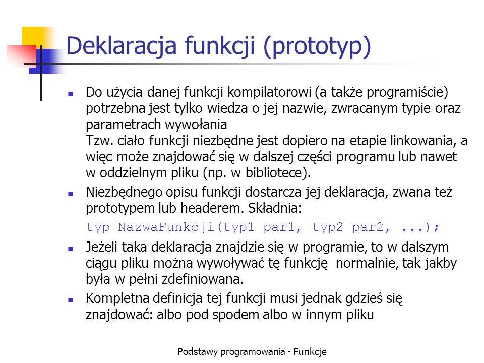 Podstawy programowania - Funkcje Deklaracja funkcji (prototyp) Do użycia danej funkcji kompilatorowi (a także programiście) potrzebna jest tylko wiedz