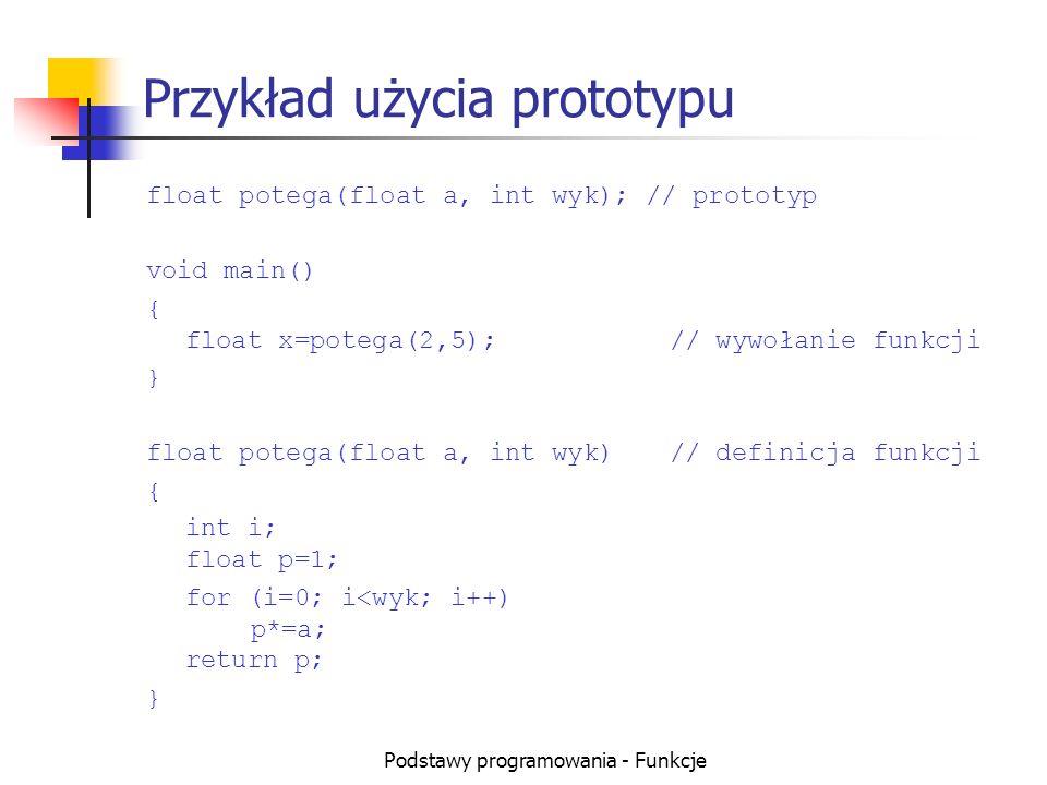 Podstawy programowania - Funkcje Przykład użycia prototypu float potega(float a, int wyk); // prototyp void main() { float x=potega(2,5);// wywołanie