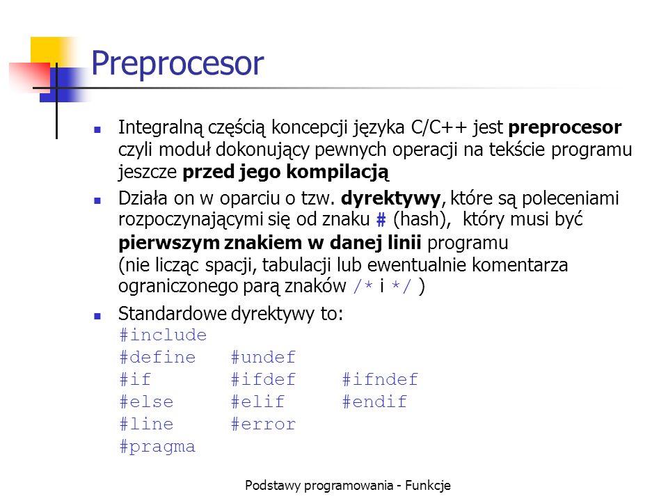 Podstawy programowania - Funkcje Preprocesor Integralną częścią koncepcji języka C/C++ jest preprocesor czyli moduł dokonujący pewnych operacji na tek