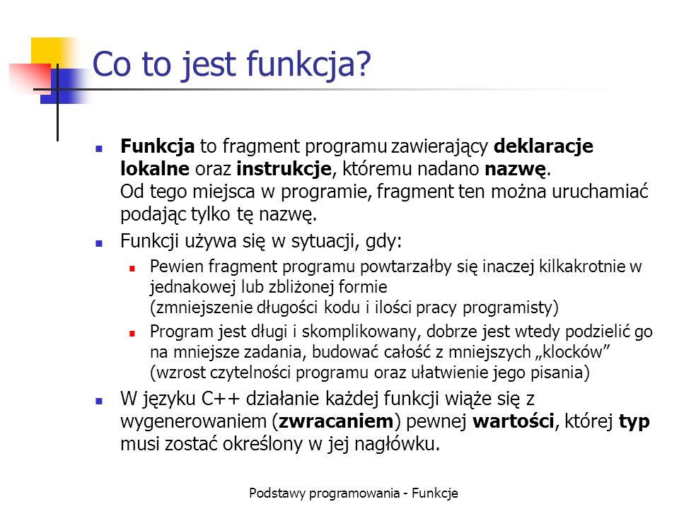 Podstawy programowania - Funkcje Co to jest funkcja? Funkcja to fragment programu zawierający deklaracje lokalne oraz instrukcje, któremu nadano nazwę