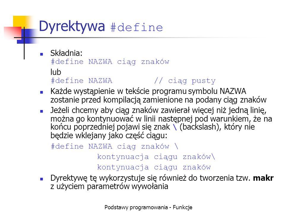 Podstawy programowania - Funkcje Dyrektywa #define Składnia: #define NAZWA ciąg znaków lub #define NAZWA// ciąg pusty Każde wystąpienie w tekście prog
