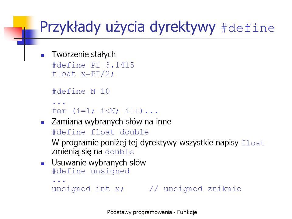 Podstawy programowania - Funkcje Przykłady użycia dyrektywy #define Tworzenie stałych #define PI 3.1415 float x=PI/2; #define N 10... for (i=1; i<N; i