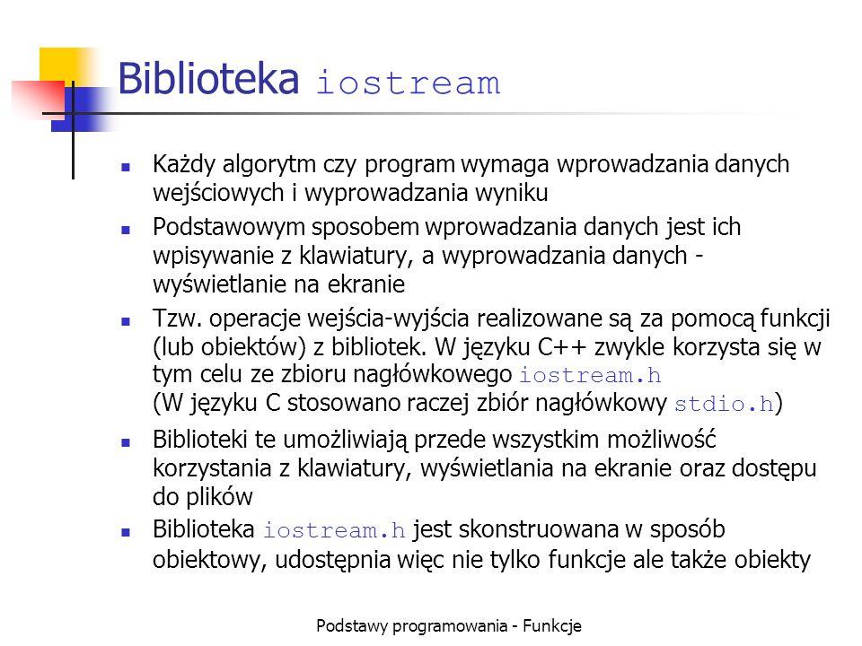Podstawy programowania - Funkcje Biblioteka iostream Każdy algorytm czy program wymaga wprowadzania danych wejściowych i wyprowadzania wyniku Podstawo