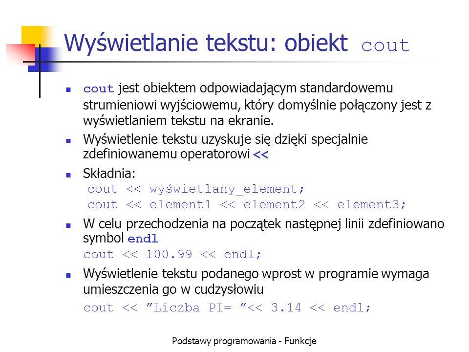 Podstawy programowania - Funkcje Wyświetlanie tekstu: obiekt cout cout jest obiektem odpowiadającym standardowemu strumieniowi wyjściowemu, który domy