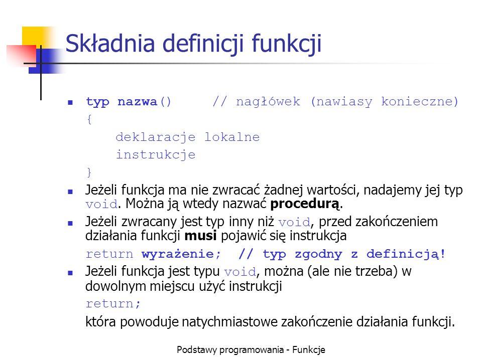 Podstawy programowania - Funkcje Przykłady definicji funkcji (1) void pusta()// funkcja minimum { } float pi()// funkcja minimum z typem { return 3.1415; } int signum()// sprawdzenie znaku {// globalnej zmiennej a if (a<0)// (musi być zadeklarowana) return -1; else return (a>0); }