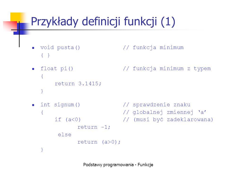 Podstawy programowania - Funkcje Przykłady definicji funkcji (2) void odliczanie()// wypisanie na ekranie {// liczb od 10 do 1 int i;// zmienna lokalna for (i=10; i>0; i--) cout << i << endl;// wypisanie elementu }// tu nie musi być return int błędna()// nie ma return dla {// wszystkich możliwych if (i==5)// przypadków return 1; }