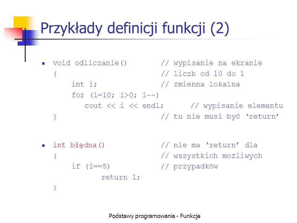 Podstawy programowania - Funkcje Przykład użycia prototypu float potega(float a, int wyk); // prototyp void main() { float x=potega(2,5);// wywołanie funkcji } float potega(float a, int wyk)// definicja funkcji { int i; float p=1; for (i=0; i<wyk; i++) p*=a; return p; }