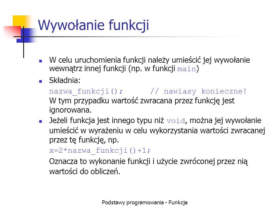 Podstawy programowania - Funkcje Wywołanie funkcji W celu uruchomienia funkcji należy umieścić jej wywołanie wewnątrz innej funkcji (np. w funkcji mai