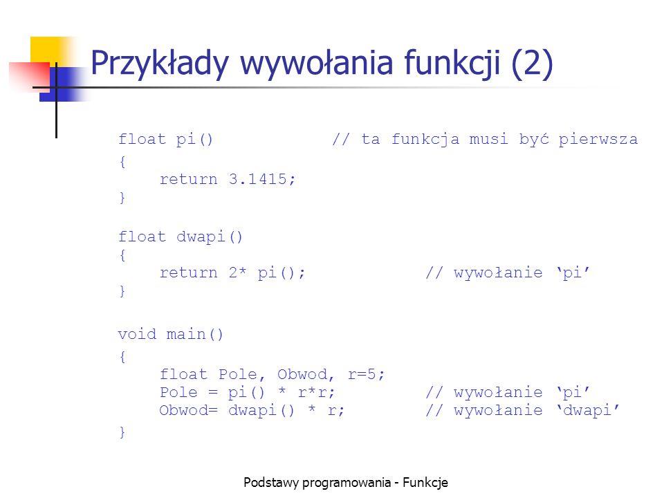 Podstawy programowania - Funkcje Przekazywanie wartości przez zmienne globalne float a,b,c,delta, x1,x2; float Obliczdelta()// funkcja wymaga danych { return delta=b*b-4*a*c; } void ObliczDwa(); { x1=(-b-sqrt(delta)) / (2*a); x2=(-b+sqrt(delta)) / (2*a); } void main() { a=2, b=3, c=-1; if (Obliczdelta()>0) ObliczDwa(); }