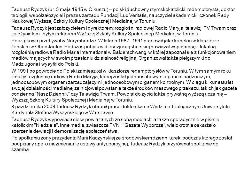 Tadeusz Rydzyk (ur. 3 maja 1945 w Olkuszu) – polski duchowny rzymskokatolicki, redemptorysta, doktor teologii, współzałożyciel i prezes zarządu Fundac