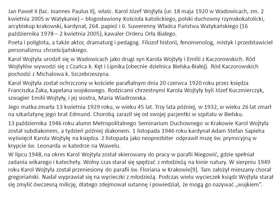 Jan Paweł II (łac. Ioannes Paulus II), właśc. Karol Józef Wojtyła (ur. 18 maja 1920 w Wadowicach, zm. 2 kwietnia 2005 w Watykanie) – błogosławiony Koś