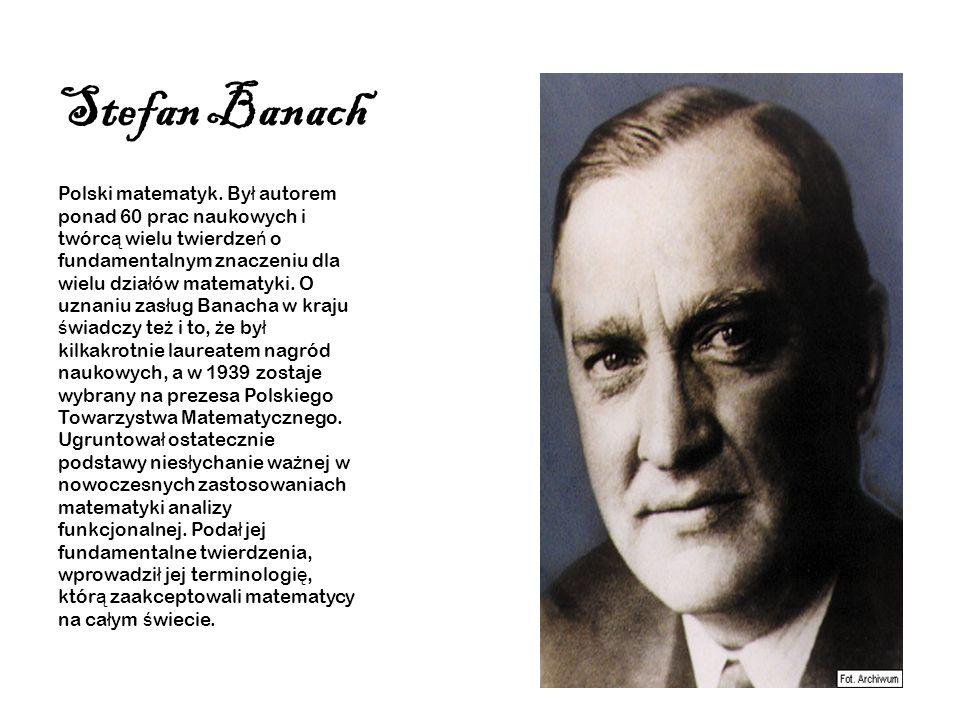 Stefan Banach Polski matematyk. By ł autorem ponad 60 prac naukowych i twórc ą wielu twierdze ń o fundamentalnym znaczeniu dla wielu dzia ł ów matemat