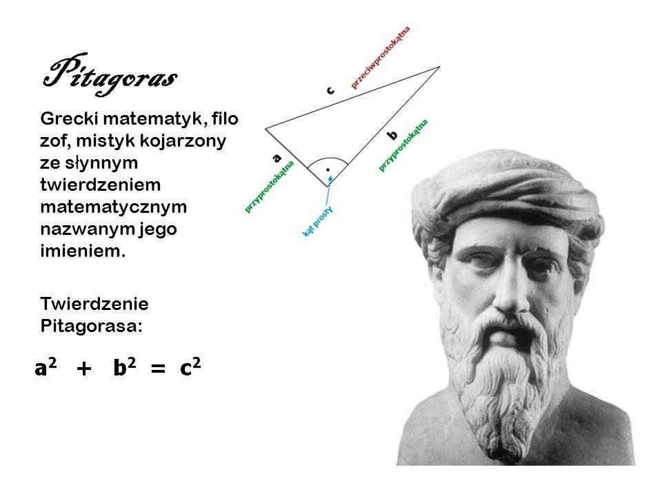 Pitagoras Grecki matematyk, filo zof, mistyk kojarzony ze s ł ynnym twierdzeniem matematycznym nazwanym jego imieniem. Twierdzenie Pitagorasa: