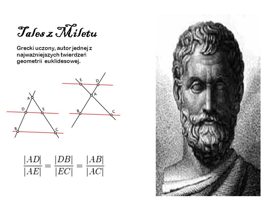 Tales z Miletu Grecki uczony, autor jednej z najwa ż niejszych twierdze ń geometrii euklidesowej.