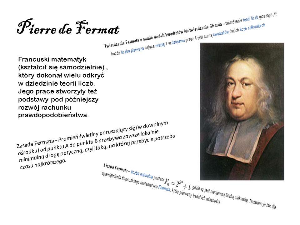Pierre de Fermat Francuski matematyk (kszta ł ci ł si ę samodzielnie), który dokona ł wielu odkry ć w dziedzinie teorii liczb. Jego prace stworzy ł y