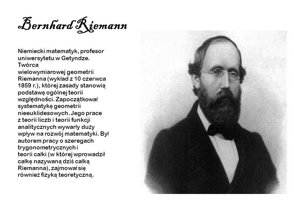Bernhard Riemann Niemiecki matematyk, profesor uniwersytetu w Getyndze. Twórca wielowymiarowej geometrii Riemanna (wyk ł ad z 10 czerwca 1859 r.), któ