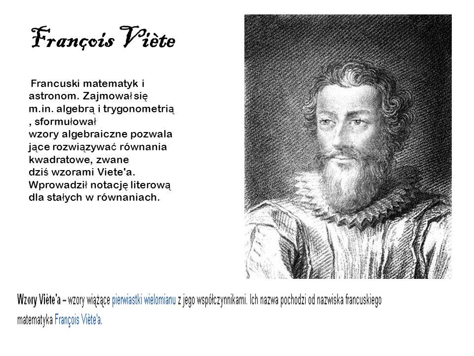 François Viète Francuski matematyk i astronom. Zajmowa ł si ę m.in. algebr ą i trygonometri ą, sformu ł owa ł wzory algebraiczne pozwala j ą ce rozwi