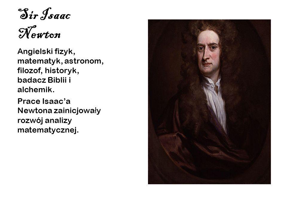 Sir Isaac Newton Angielski fizyk, matematyk, astronom, filozof, historyk, badacz Biblii i alchemik. Prace Isaaca Newtona zainicjowa ł y rozwój analizy