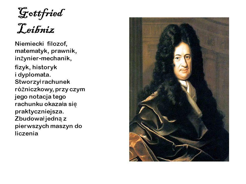 Gottfried Leibniz Niemiecki filozof, matematyk, prawnik, in ż ynier-mechanik, fizyk, historyk i dyplomata. Stworzy ł rachunek ró ż niczkowy, przy czym