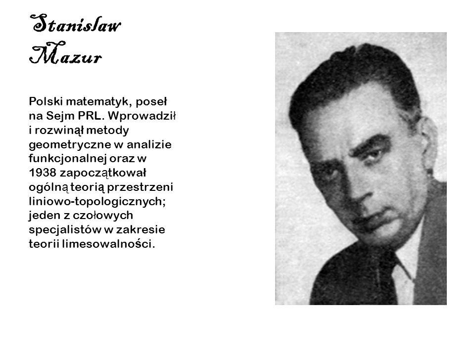 Stanislaw Mazur Polski matematyk, pose ł na Sejm PRL. Wprowadzi ł i rozwin ął metody geometryczne w analizie funkcjonalnej oraz w 1938 zapocz ą tkowa