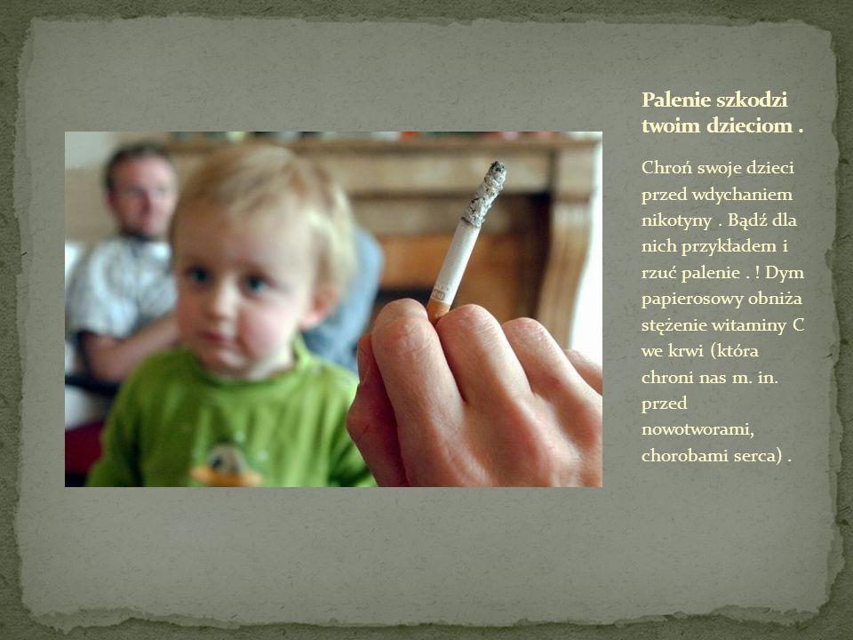 Chroń swoje dzieci przed wdychaniem nikotyny. Bądź dla nich przykładem i rzuć palenie. ! Dym papierosowy obniża stężenie witaminy C we krwi (która chr