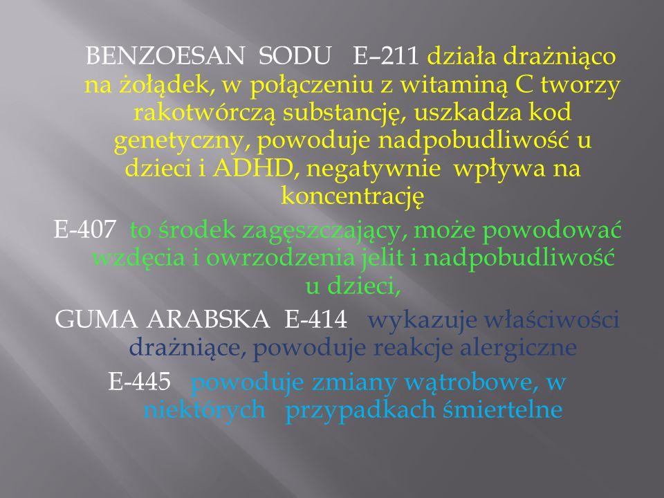 BENZOESAN SODU E–211 działa drażniąco na żołądek, w połączeniu z witaminą C tworzy rakotwórczą substancję, uszkadza kod genetyczny, powoduje nadpobudl