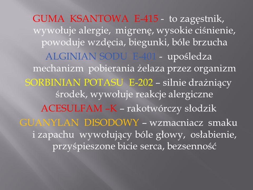 GUMA KSANTOWA E-415 - to zagęstnik, wywołuje alergie, migrenę, wysokie ciśnienie, powoduje wzdęcia, biegunki, bóle brzucha ALGINIAN SODU E-401 - upośl