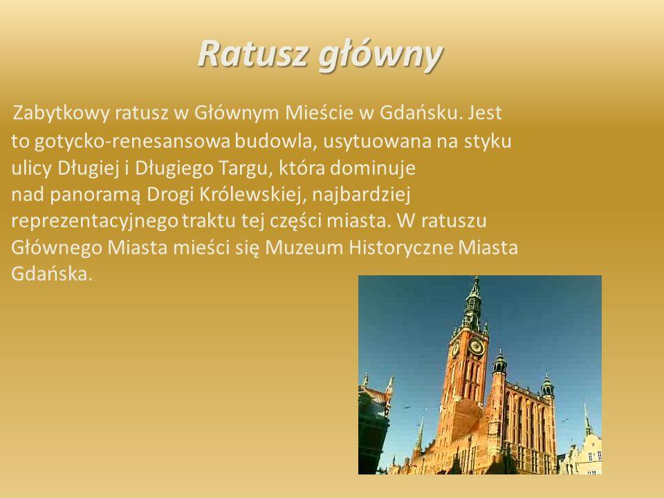 Ratusz główny Zabytkowy ratusz w Głównym Mieście w Gdańsku. Jest to gotycko-renesansowa budowla, usytuowana na styku ulicy Długiej i Długiego Targu, k