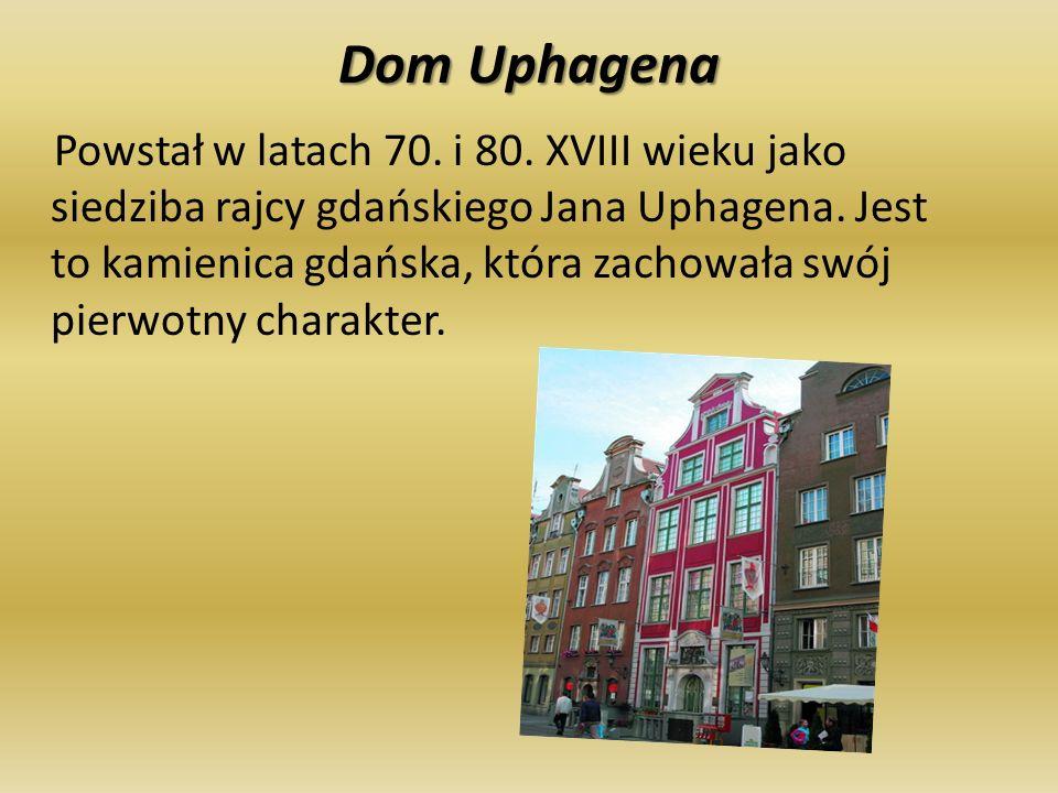 Dom Uphagena Powstał w latach 70. i 80. XVIII wieku jako siedziba rajcy gdańskiego Jana Uphagena. Jest to kamienica gdańska, która zachowała swój pier