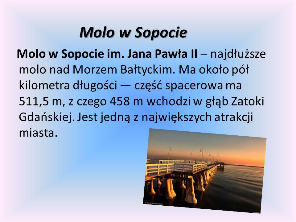 Molo w Sopocie Molo w Sopocie im. Jana Pawła II – najdłuższe molo nad Morzem Bałtyckim. Ma około pół kilometra długości część spacerowa ma 511,5 m, z