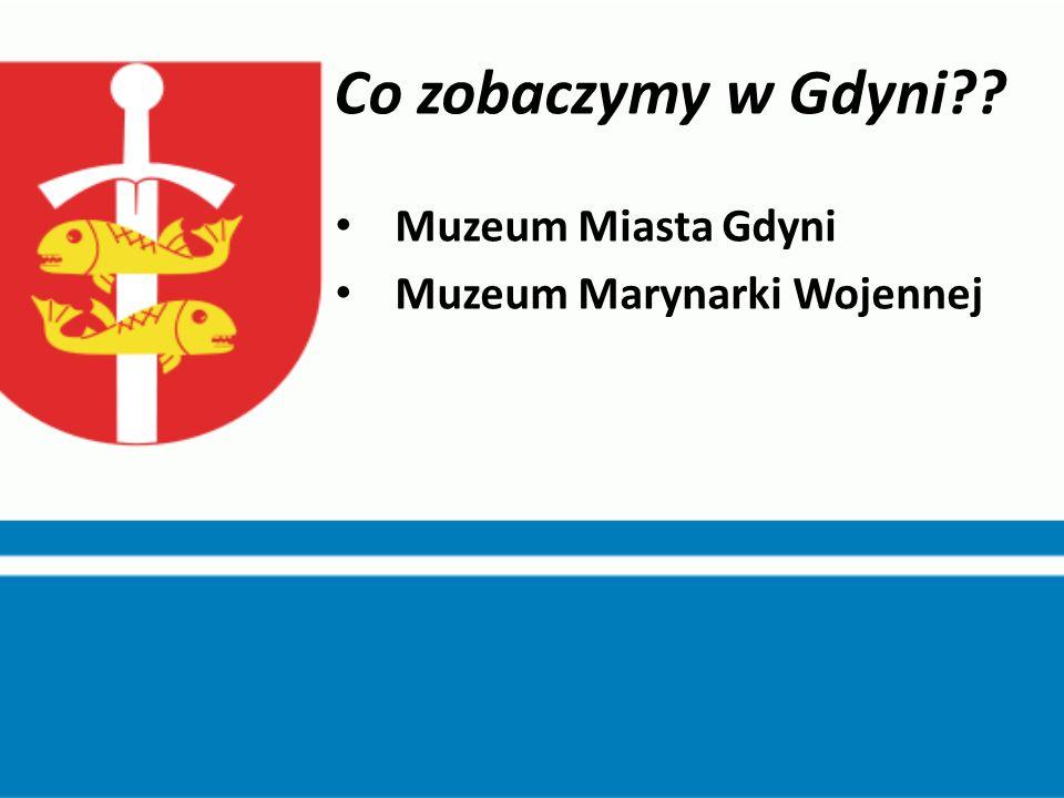 Co zobaczymy w Gdyni?? Muzeum Miasta Gdyni Muzeum Marynarki Wojennej
