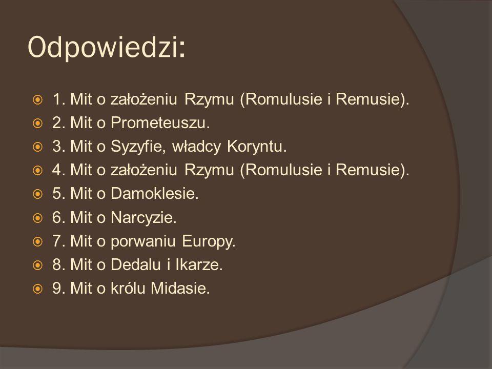 Odpowiedzi: 1. Mit o założeniu Rzymu (Romulusie i Remusie). 2. Mit o Prometeuszu. 3. Mit o Syzyfie, władcy Koryntu. 4. Mit o założeniu Rzymu (Romulusi
