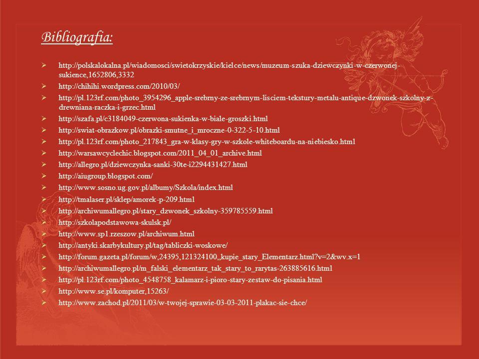 Bibliografia: http://polskalokalna.pl/wiadomosci/swietokrzyskie/kielce/news/muzeum-szuka-dziewczynki-w-czerwonej- sukience,1652806,3332 http://chihihi.wordpress.com/2010/03/ http://pl.123rf.com/photo_3954296_apple-srebrny-ze-srebrnym-lisciem-tekstury-metalu-antique-dzwonek-szkolny-z- drewniana-raczka-i-grzec.html http://szafa.pl/c3184049-czerwona-sukienka-w-biale-groszki.html http://swiat-obrazkow.pl/obrazki-smutne_i_mroczne-0-322-5-10.html http://pl.123rf.com/photo_217843_gra-w-klasy-gry-w-szkole-whiteboardu-na-niebiesko.html http://warsawcyclechic.blogspot.com/2011_04_01_archive.html http://allegro.pl/dziewczynka-sanki-30te-i2294431427.html http://aiugroup.blogspot.com/ http://www.sosno.ug.gov.pl/albumy/Szkola/index.html http://tmalaser.pl/sklep/amorek-p-209.html http://archiwumallegro.pl/stary_dzwonek_szkolny-359785559.html http://szkolapodstawowa-skulsk.pl/ http://www.sp1.rzeszow.pl/archiwum.html http://antyki.skarbykultury.pl/tag/tabliczki-woskowe/ http://forum.gazeta.pl/forum/w,24395,121324100,,kupie_stary_Elementarz.html v=2&wv.x=1 http://archiwumallegro.pl/m_falski_elementarz_tak_stary_to_rarytas-263885616.html http://pl.123rf.com/photo_4548758_kalamarz-i-pioro-stary-zestaw-do-pisania.html http://www.se.pl/komputer,15263/ http://www.zachod.pl/2011/03/w-twojej-sprawie-03-03-2011-plakac-sie-chce/