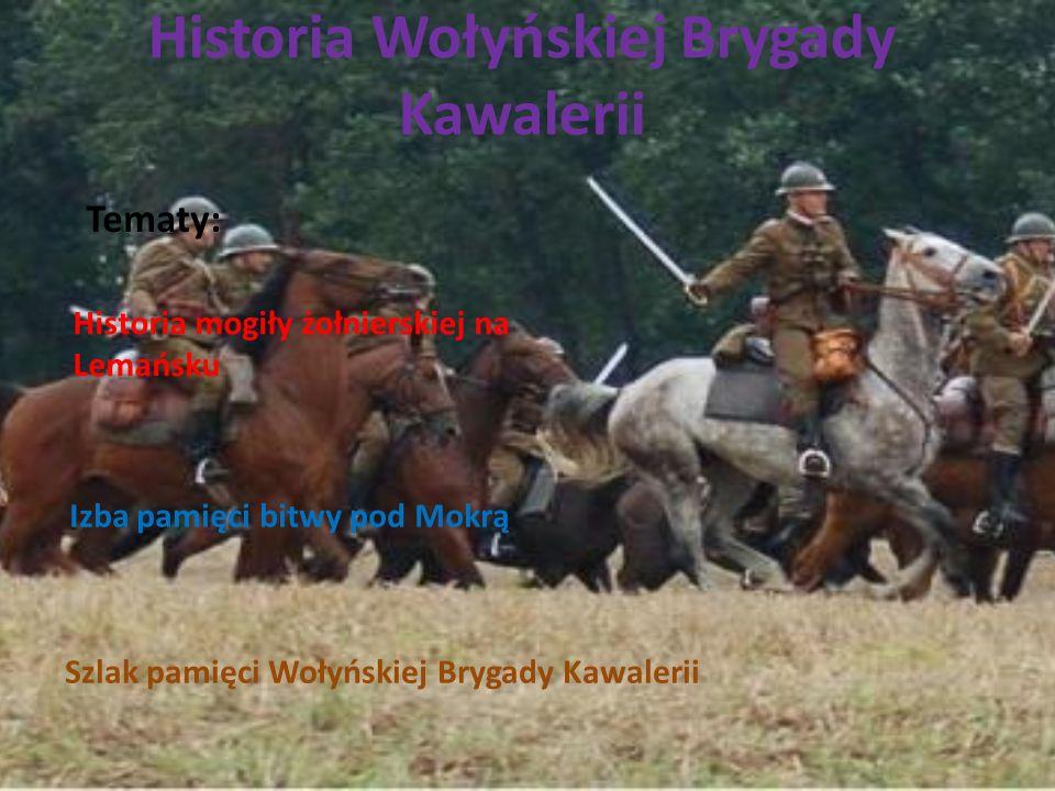 Historia Wołyńskiej Brygady Kawalerii Tematy: Historia mogiły żołnierskiej na Lemańsku Izba pamięci bitwy pod Mokrą Szlak pamięci Wołyńskiej Brygady K