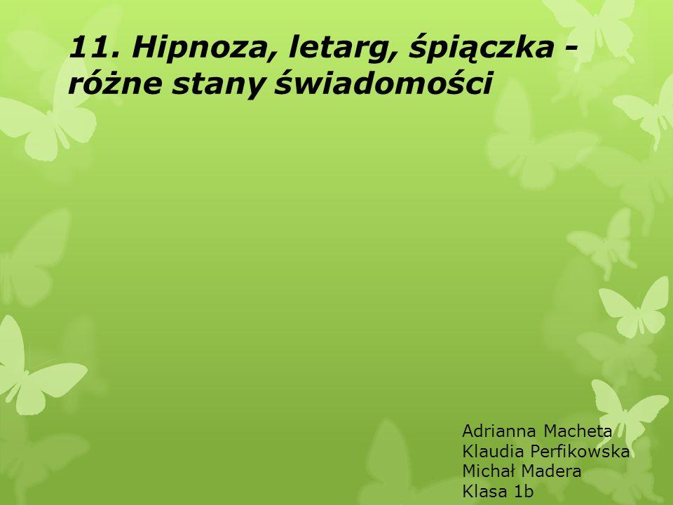 11. Hipnoza, letarg, śpiączka - różne stany świadomości Adrianna Macheta Klaudia Perfikowska Michał Madera Klasa 1b